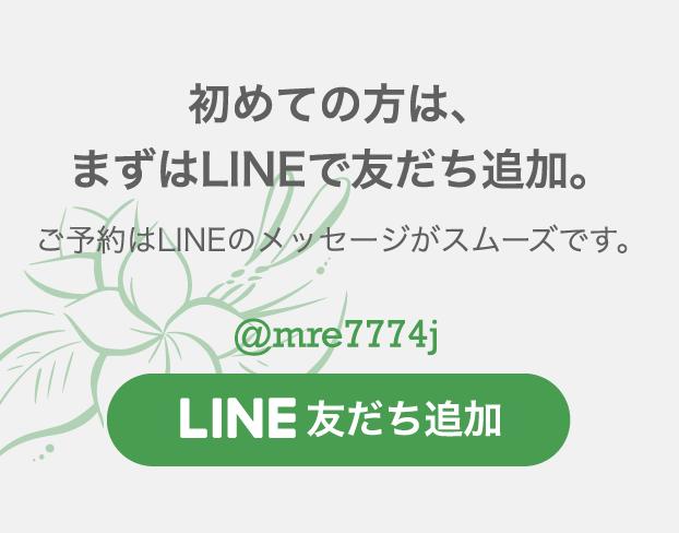 初めての方は、まずはLINEで友だち追加。ご予約はLINEのメッセージがスムーズです。@mre7774j LINE@友だち追加